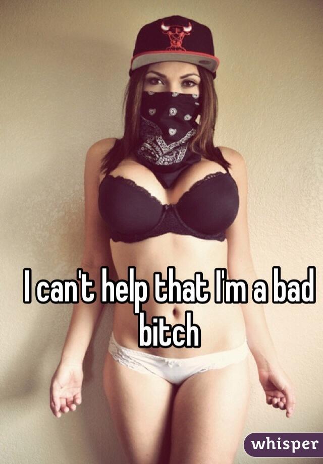 I can't help that I'm a bad bitch
