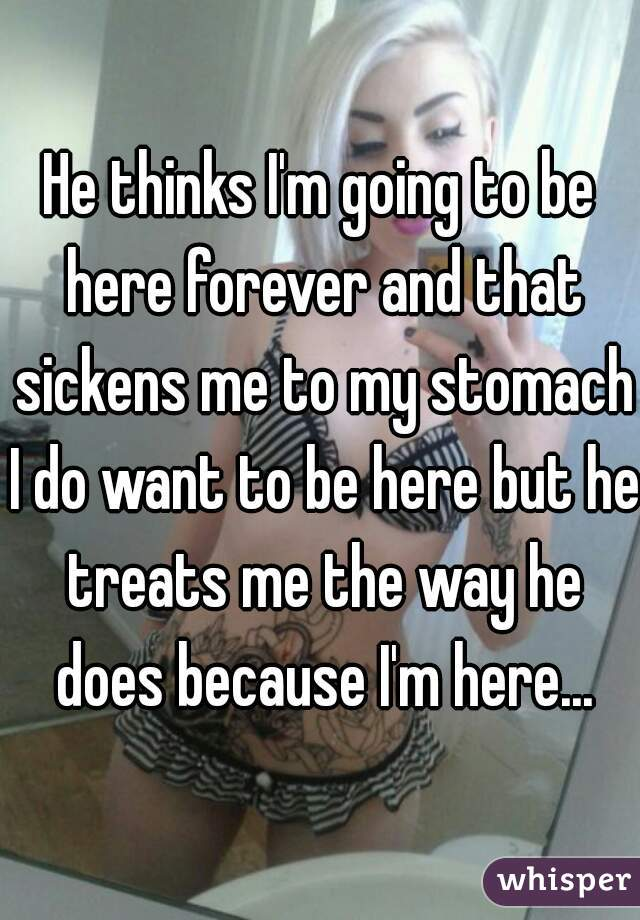 He thinks I'm going to be here forever and that sickens me to my stomach I do want to be here but he treats me the way he does because I'm here...