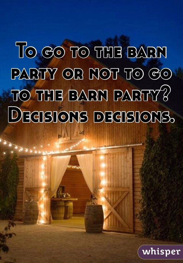 To go to the barn party or not to go to the barn party? Decisions decisions.