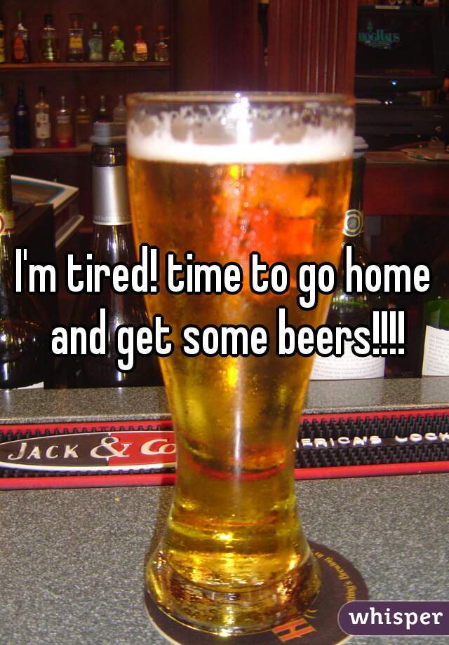 I'm tired! time to go home and get some beers!!!!