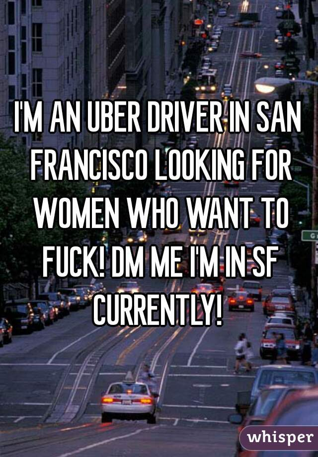 I'M AN UBER DRIVER IN SAN FRANCISCO LOOKING FOR WOMEN WHO WANT TO FUCK! DM ME I'M IN SF CURRENTLY!