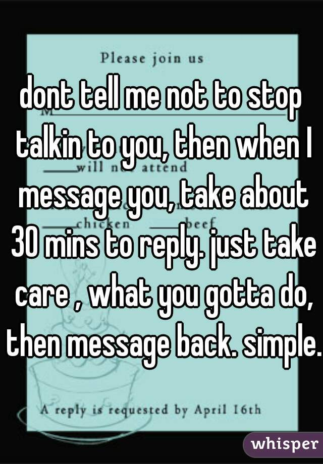 dont tell me not to stop talkin to you, then when I message you, take about 30 mins to reply. just take care , what you gotta do, then message back. simple.