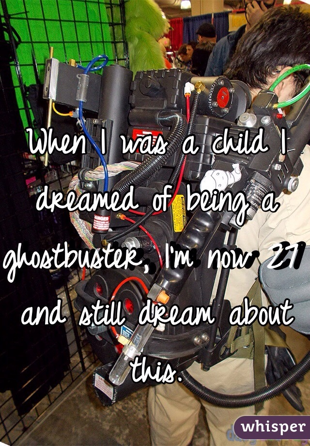 When I was a child I dreamed of being a ghostbuster, I'm now 27 and still dream about this.