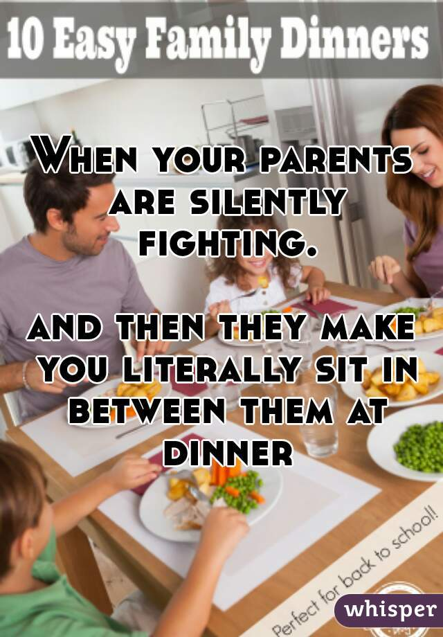 When your parents are silently fighting.         and then they make you literally sit in between them at dinner