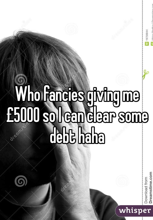 Who fancies giving me £5000 so I can clear some debt haha