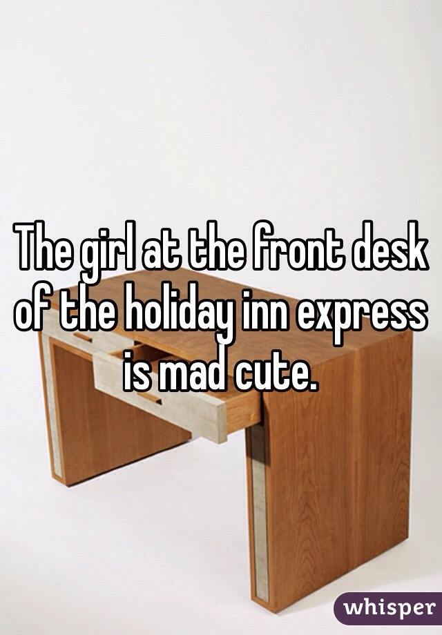 The girl at the front desk of the holiday inn express is mad cute.