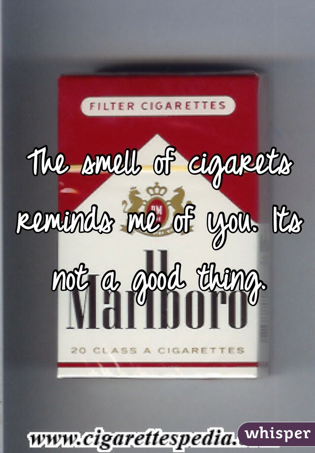 The smell of cigarets reminds me of you. Its not a good thing.