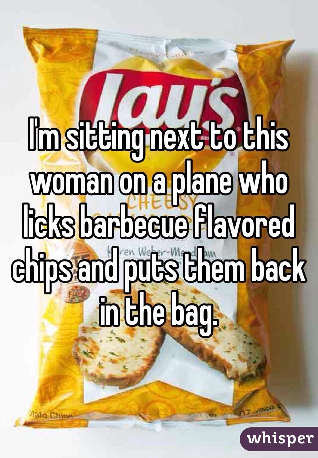 I'm sitting next to this woman on a plane who licks barbecue flavored chips and puts them back in the bag.