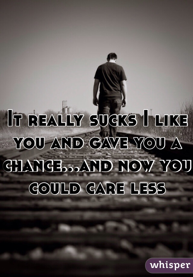 It really sucks I like you and gave you a chance...and now you could care less