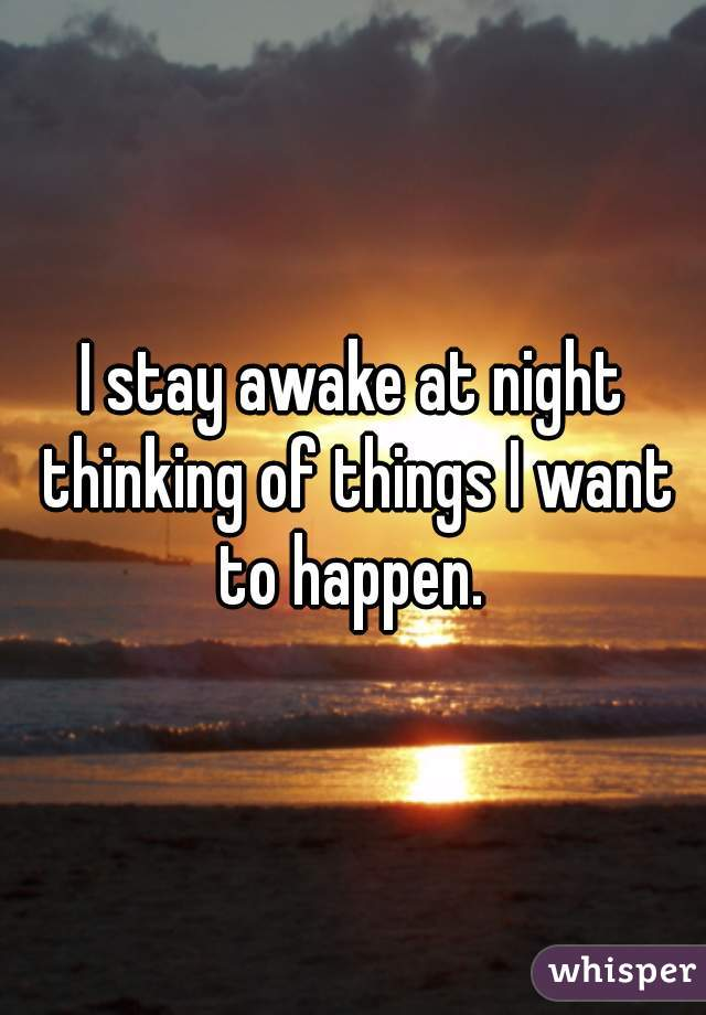 I stay awake at night thinking of things I want to happen.