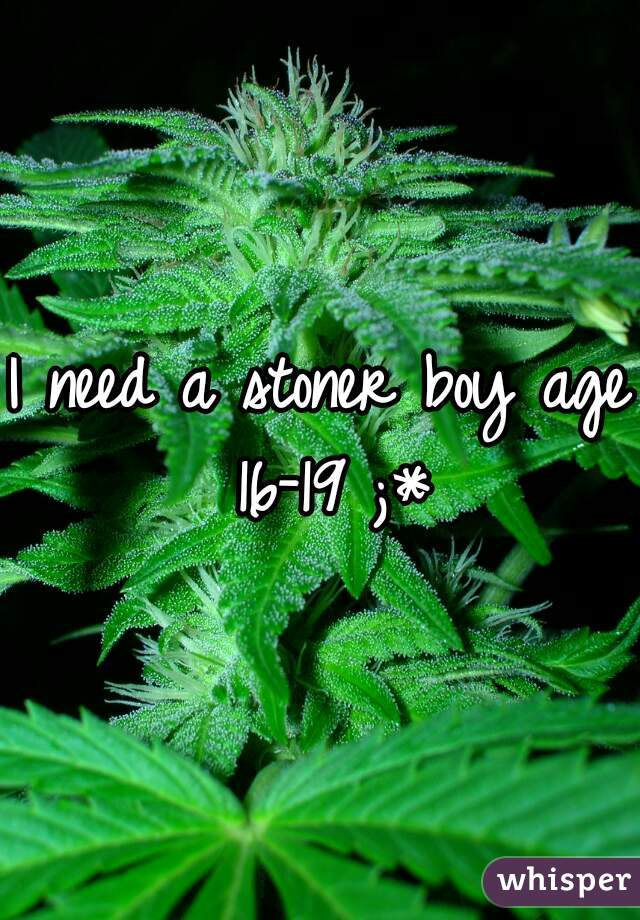 I need a stoner boy age 16-19 ;*