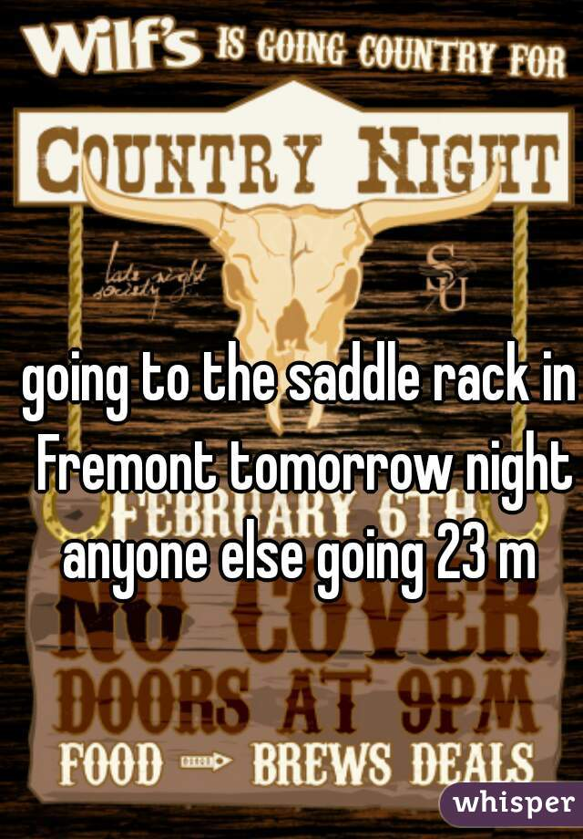 going to the saddle rack in Fremont tomorrow night anyone else going 23 m