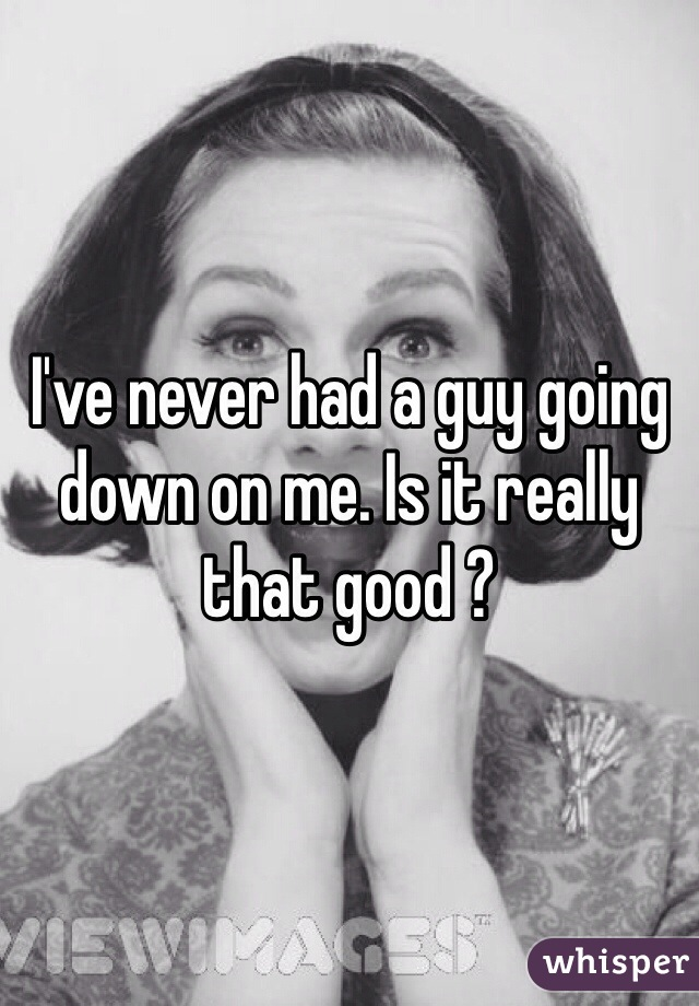 I've never had a guy going down on me. Is it really that good ?