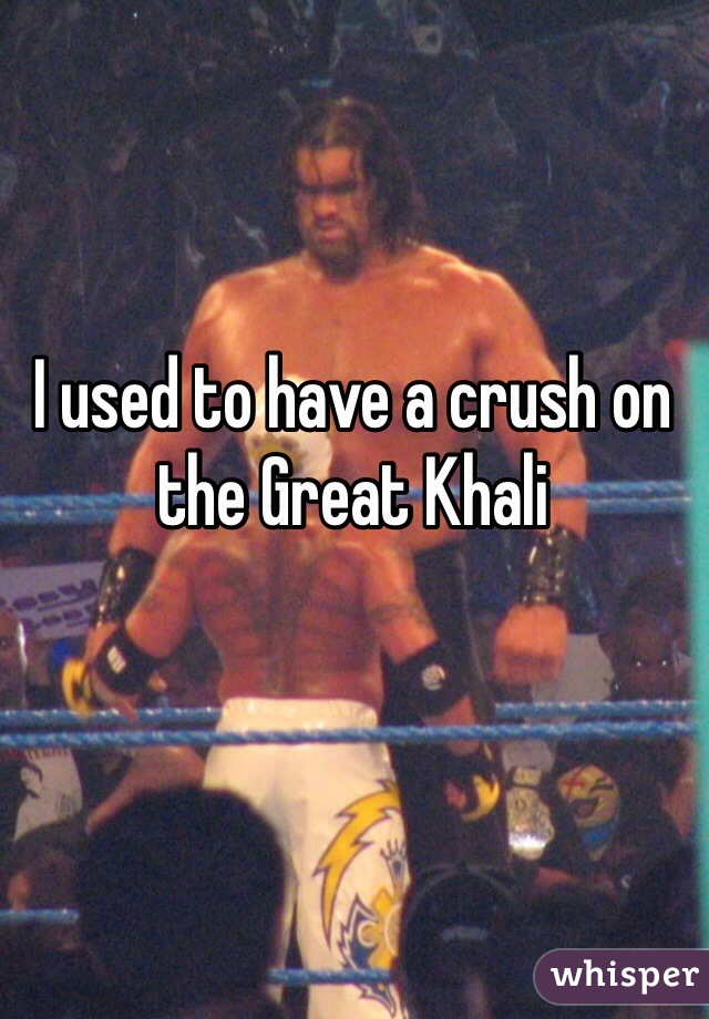 I used to have a crush on the Great Khali