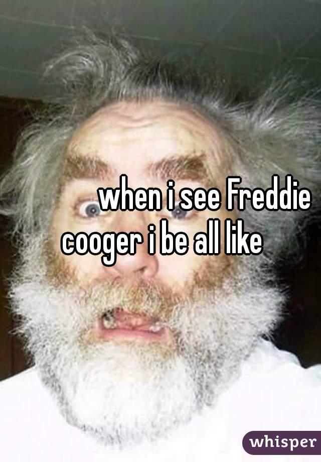 when i see Freddie cooger i be all like