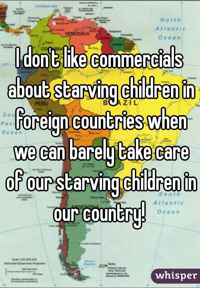 I don't like commercials about starving children in foreign countries when we can barely take care of our starving children in our country!