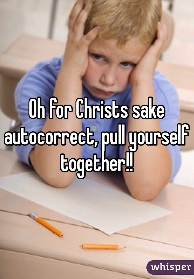 Oh for Christs sake autocorrect, pull yourself together!!
