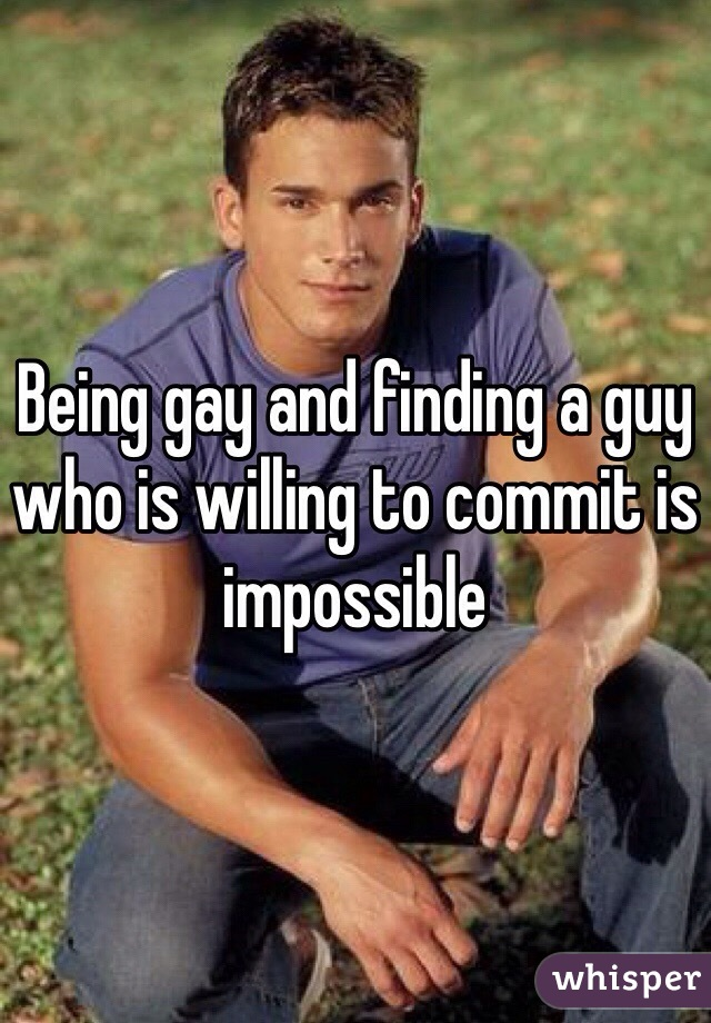 Being gay and finding a guy who is willing to commit is impossible