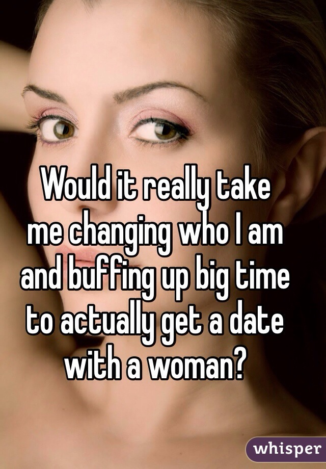 Would it really take  me changing who I am  and buffing up big time  to actually get a date with a woman?