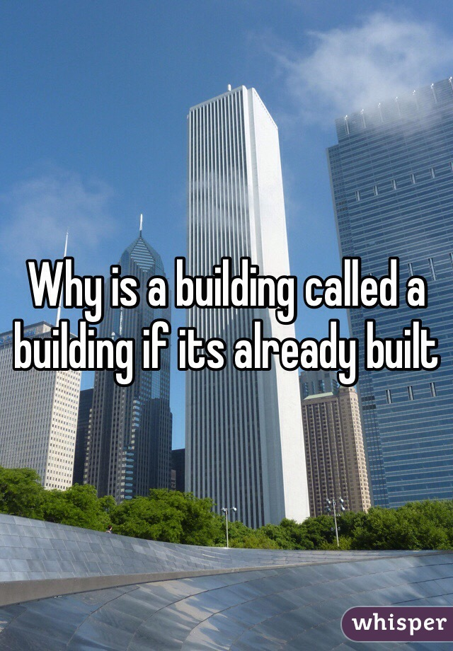 Why is a building called a building if its already built