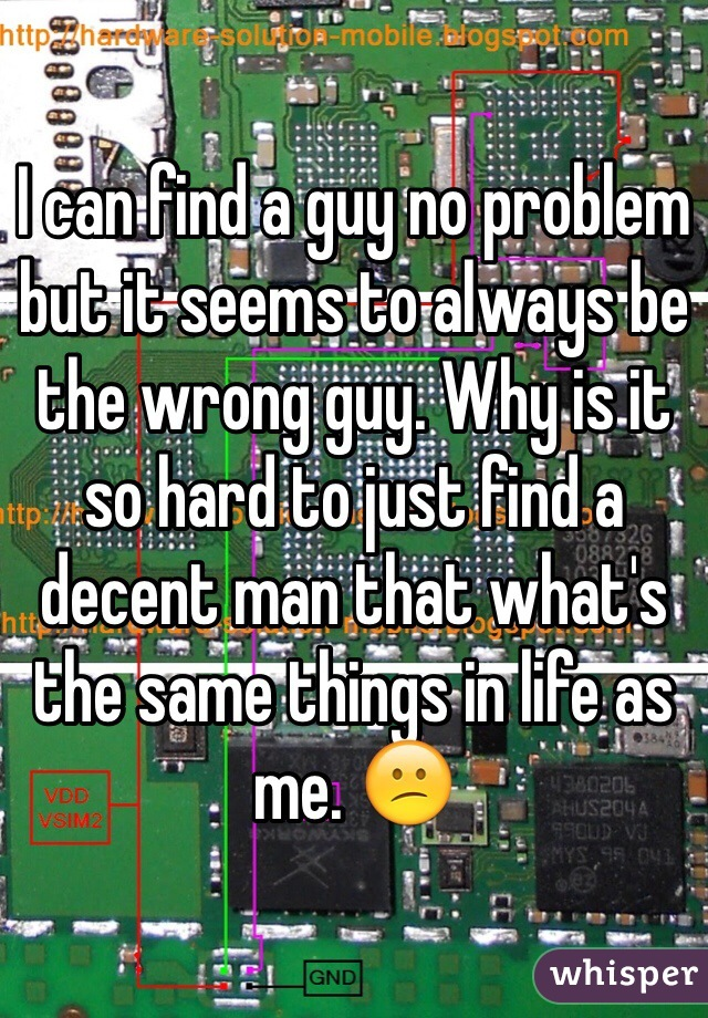 I can find a guy no problem but it seems to always be the wrong guy. Why is it so hard to just find a decent man that what's the same things in life as me. 😕