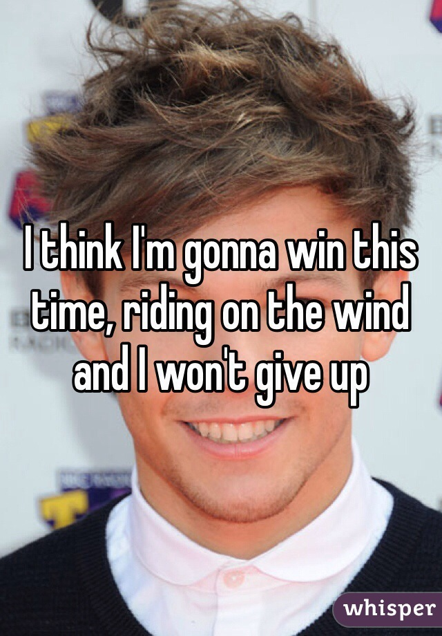 I think I'm gonna win this time, riding on the wind and I won't give up