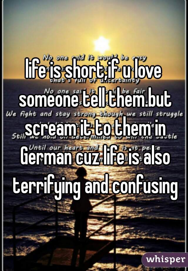 life is short,if u love someone tell them.but scream it to them in German cuz life is also terrifying and confusing
