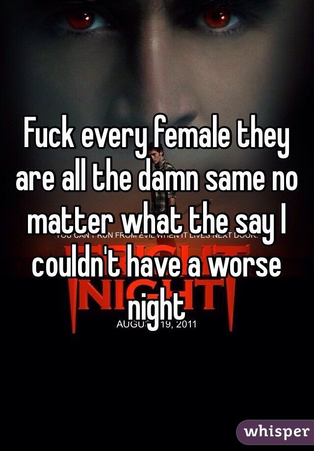 Fuck every female they are all the damn same no matter what the say I couldn't have a worse night