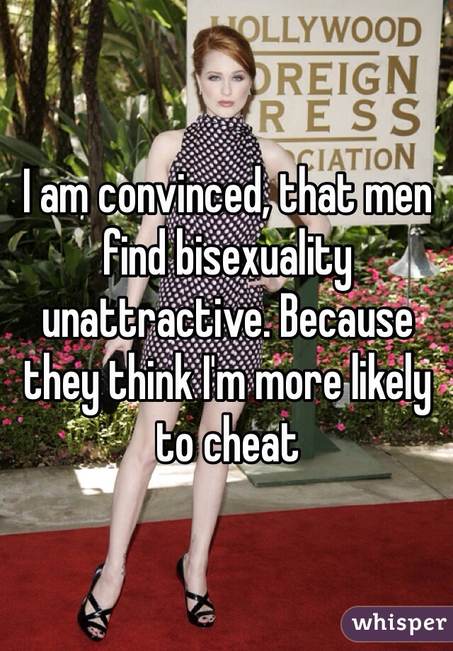I am convinced, that men find bisexuality unattractive. Because they think I'm more likely to cheat