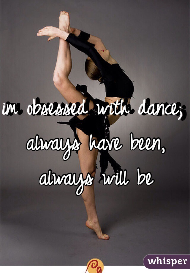 im obsessed with dance; always have been, always will be