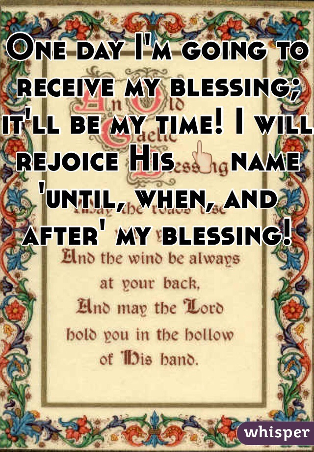 One day I'm going to receive my blessing; it'll be my time! I will rejoice His 👆 name 'until, when, and after' my blessing!