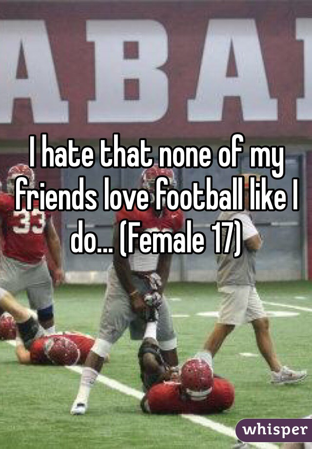 I hate that none of my friends love football like I do... (Female 17)