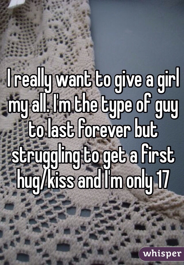 I really want to give a girl my all. I'm the type of guy to last forever but struggling to get a first hug/kiss and I'm only 17