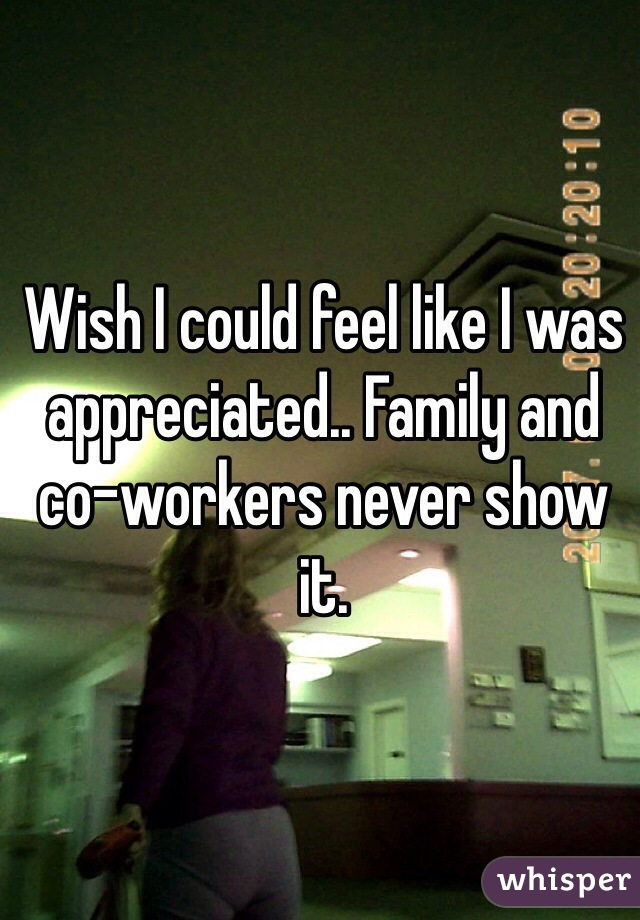 Wish I could feel like I was appreciated.. Family and co-workers never show it.