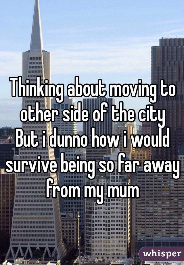 Thinking about moving to other side of the city But i dunno how i would survive being so far away from my mum