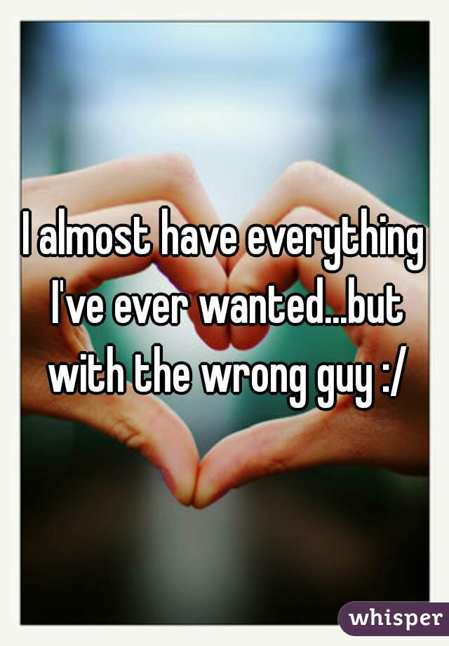 I almost have everything I've ever wanted...but with the wrong guy :/