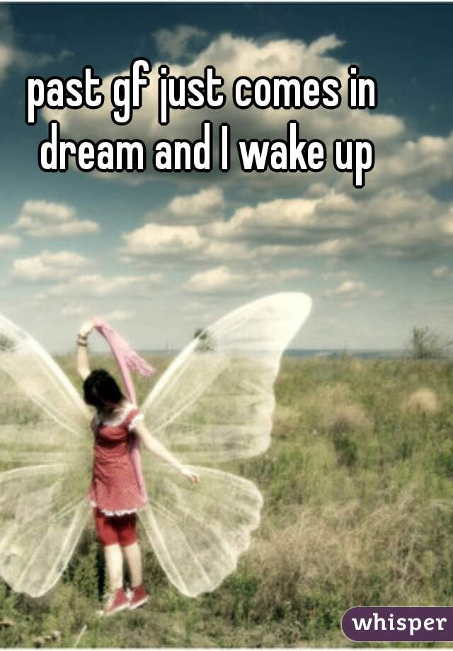 past gf just comes in dream and I wake up