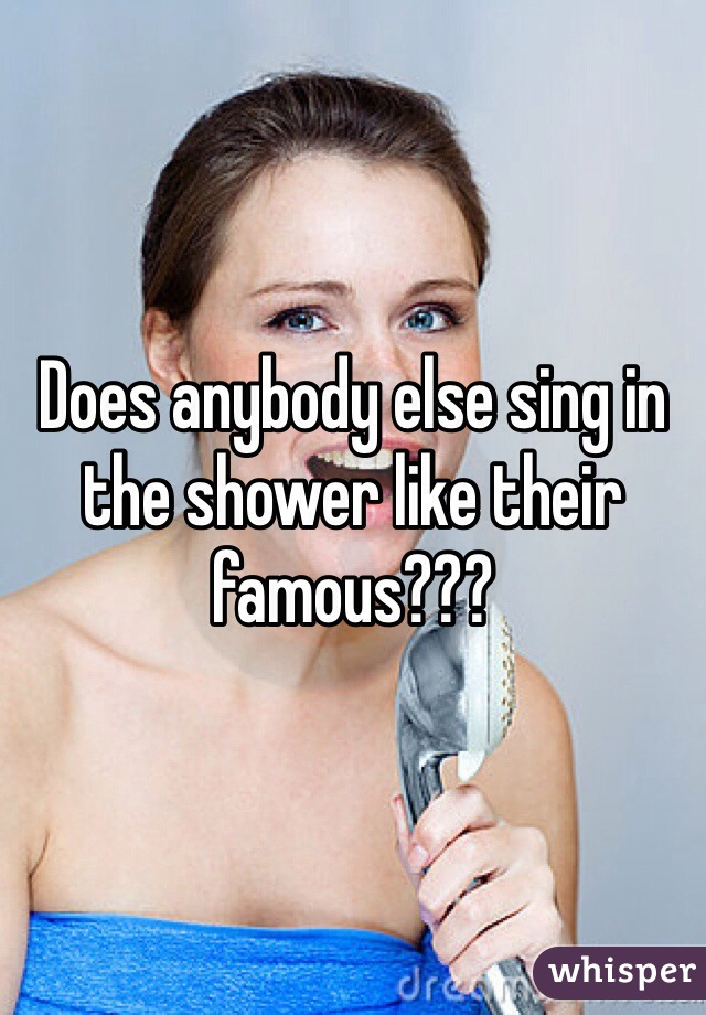 Does anybody else sing in the shower like their famous???