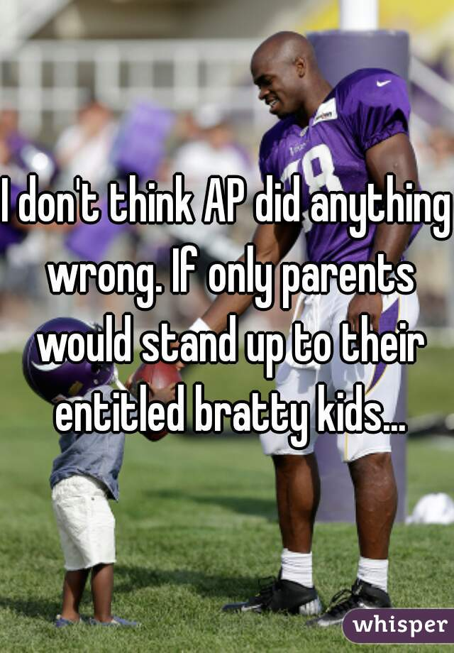 I don't think AP did anything wrong. If only parents would stand up to their entitled bratty kids...