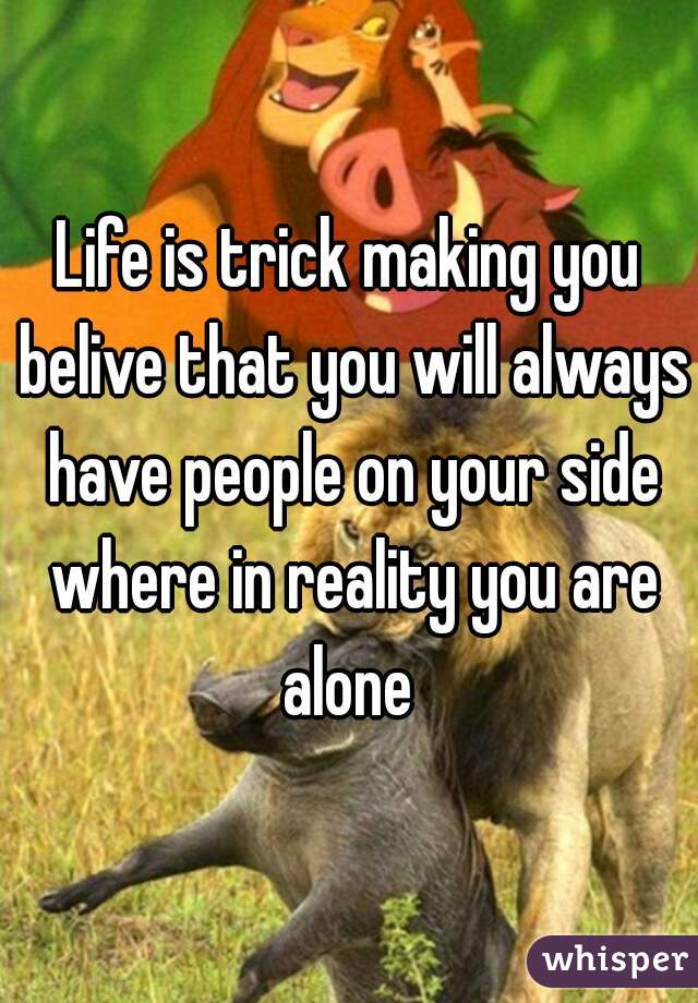 Life is trick making you belive that you will always have people on your side where in reality you are alone