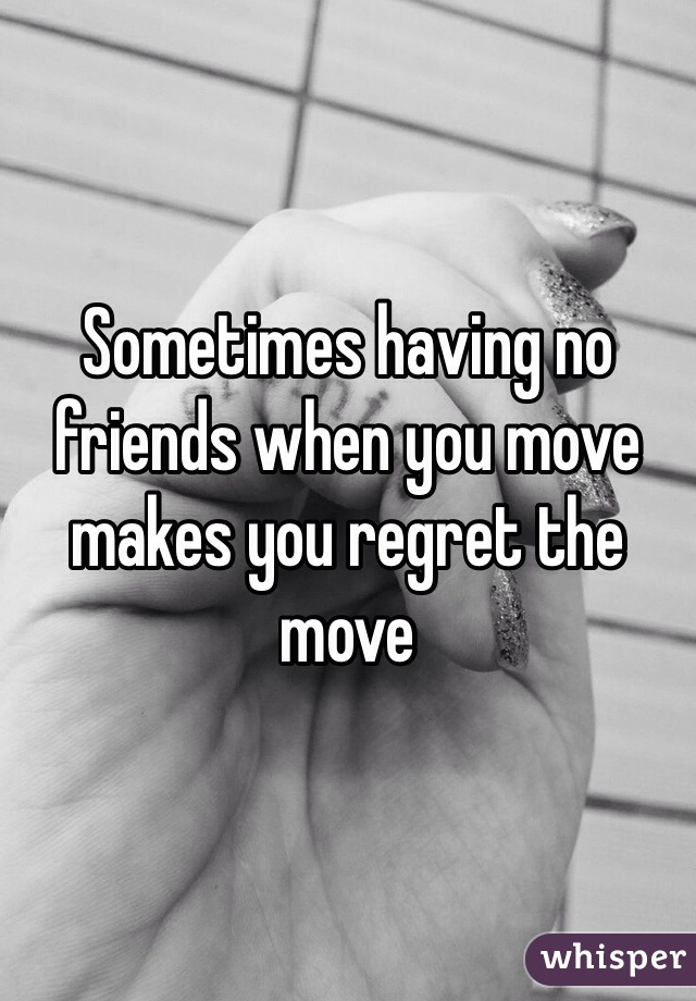 Sometimes having no friends when you move makes you regret the move