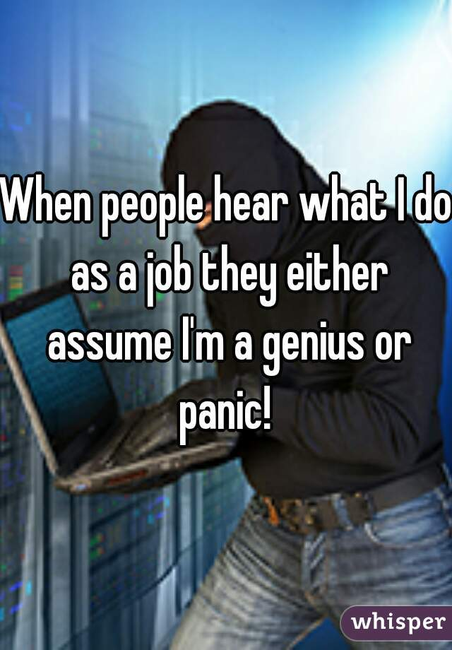 When people hear what I do as a job they either assume I'm a genius or panic!