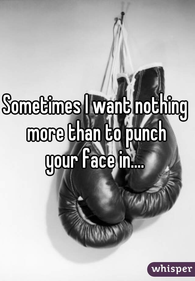 Sometimes I want nothing  more than to punch your face in....