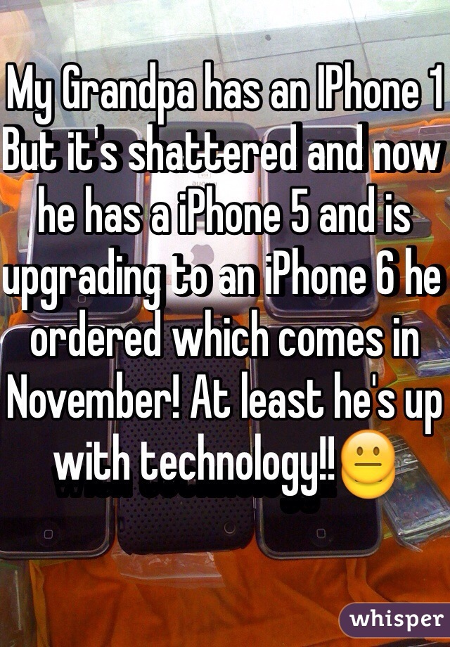 My Grandpa has an IPhone 1 But it's shattered and now he has a iPhone 5 and is upgrading to an iPhone 6 he ordered which comes in November! At least he's up with technology!!😐