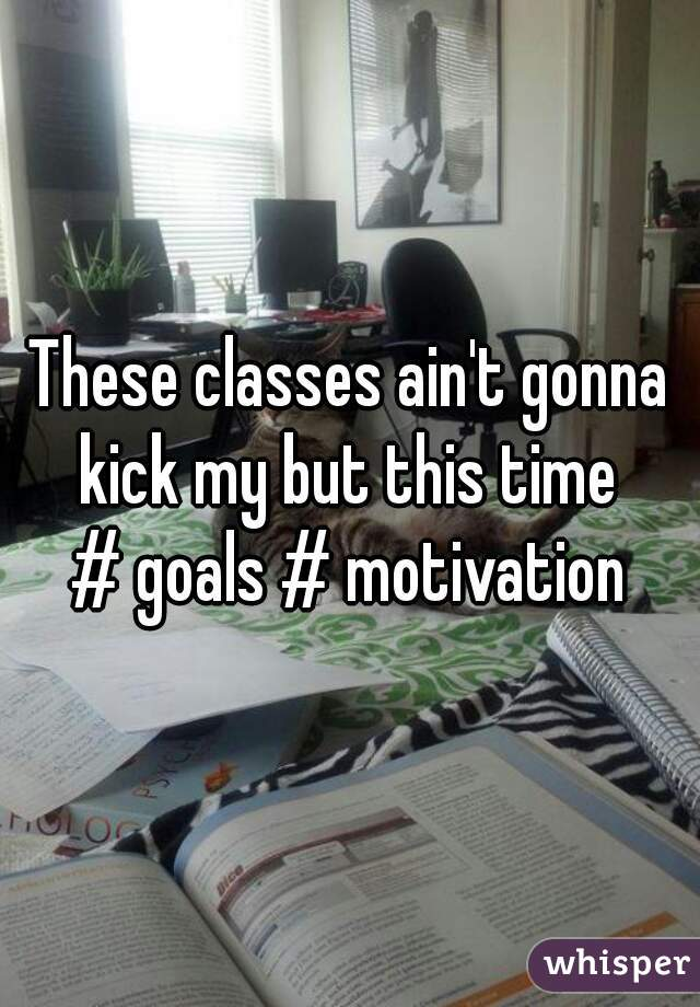 These classes ain't gonna kick my but this time  # goals # motivation