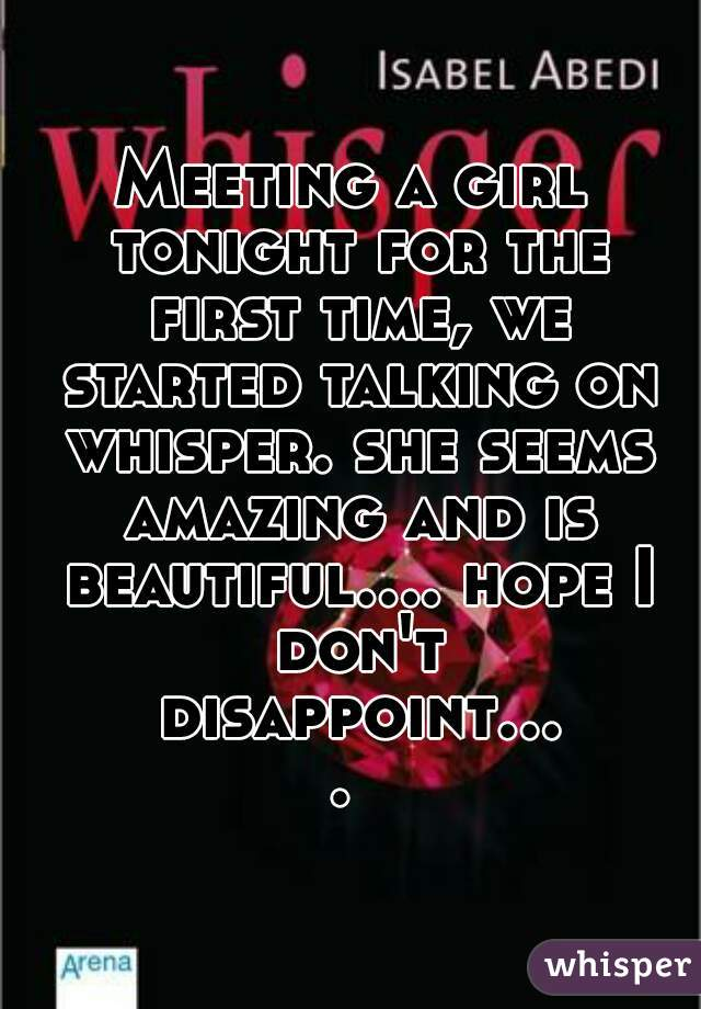 Meeting a girl tonight for the first time, we started talking on whisper. she seems amazing and is beautiful.... hope I don't disappoint....
