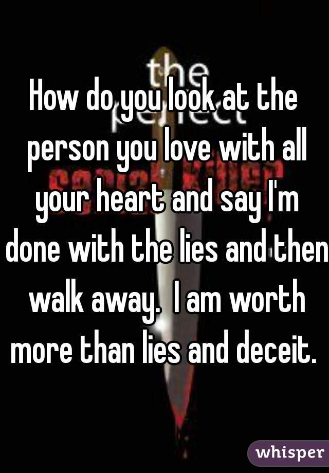 How do you look at the person you love with all your heart and say I'm done with the lies and then walk away.  I am worth more than lies and deceit.