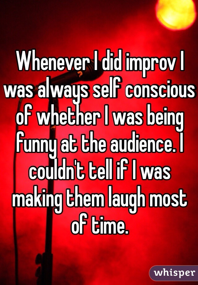 Whenever I did improv I was always self conscious of whether I was being funny at the audience. I couldn't tell if I was making them laugh most of time.