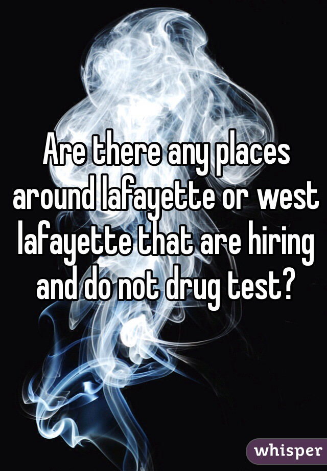 Are there any places around lafayette or west lafayette that are hiring and do not drug test?