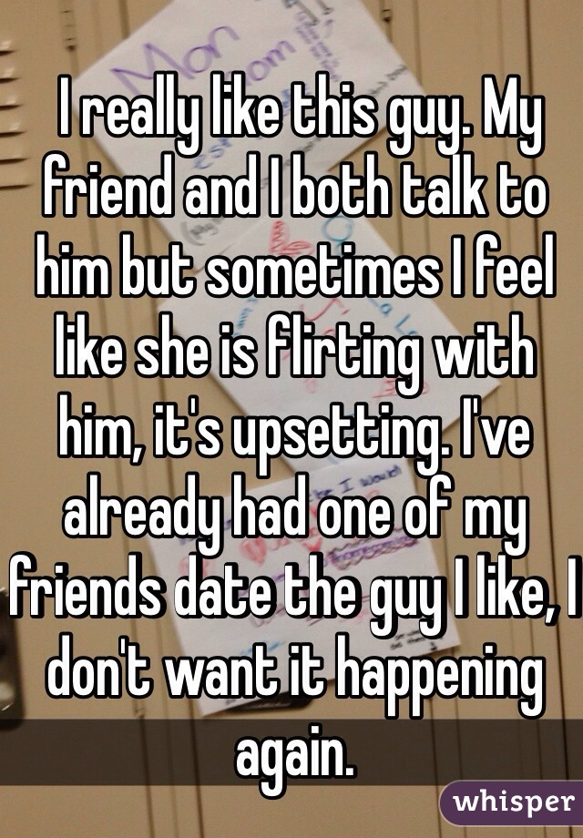 I really like this guy. My friend and I both talk to him but sometimes I feel like she is flirting with him, it's upsetting. I've already had one of my friends date the guy I like, I don't want it happening again.